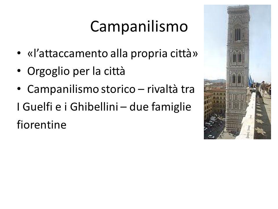 Campanilismo «lattaccamento alla propria città» Orgoglio per la città Campanilismo storico – rivaltà tra I Guelfi e i Ghibellini – due famiglie fioren