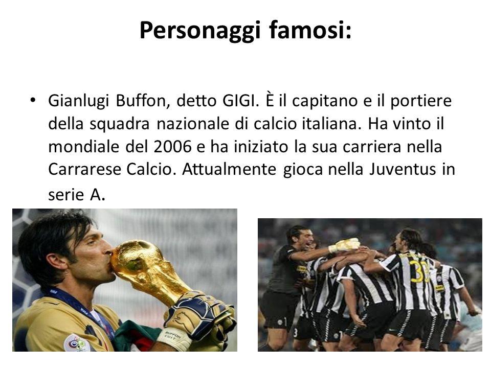 Personaggi famosi: Gianlugi Buffon, detto GIGI. È il capitano e il portiere della squadra nazionale di calcio italiana. Ha vinto il mondiale del 2006