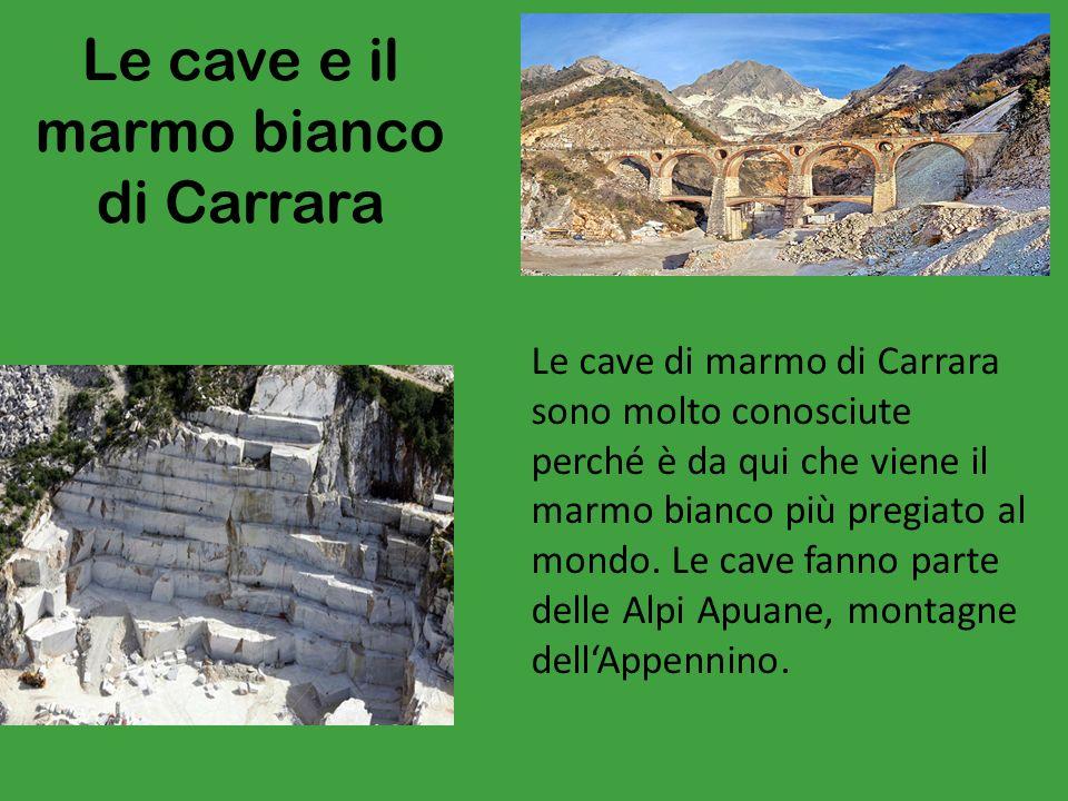 Le cave e il marmo bianco di Carrara Le cave di marmo di Carrara sono molto conosciute perché è da qui che viene il marmo bianco più pregiato al mondo