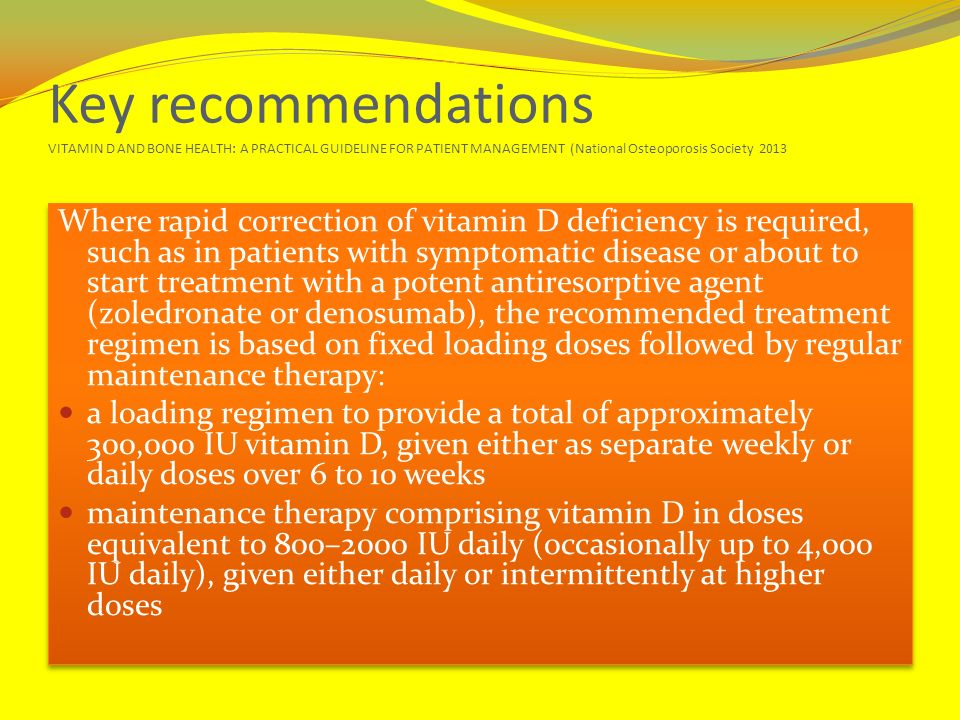 Key recommendations VITAMIN D AND BONE HEALTH: A PRACTICAL GUIDELINE FOR PATIENT MANAGEMENT (National Osteoporosis Society 2013 Where rapid correction