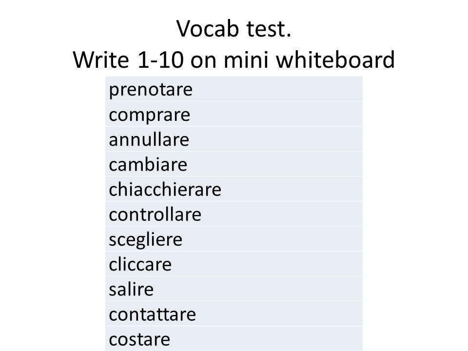 Vocab test. Write 1-10 on mini whiteboard prenotare comprare annullare cambiare chiacchierare controllare scegliere cliccare salire contattare costare