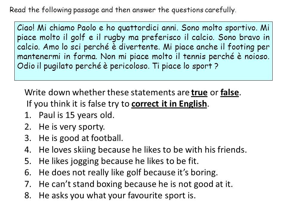 Read the following passage and then answer the questions carefully. Ciao! Mi chiamo Paolo e ho quattordici anni. Sono molto sportivo. Mi piace molto i