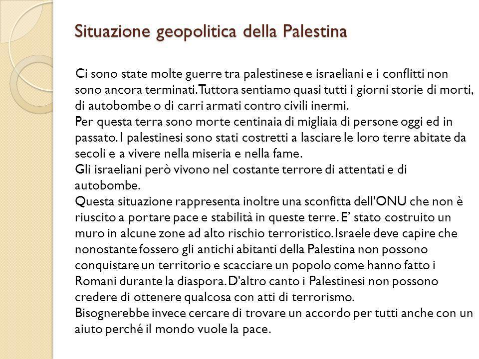 Situazione geopolitica della Palestina Ci sono state molte guerre tra palestinese e israeliani e i conflitti non sono ancora terminati. Tuttora sentia