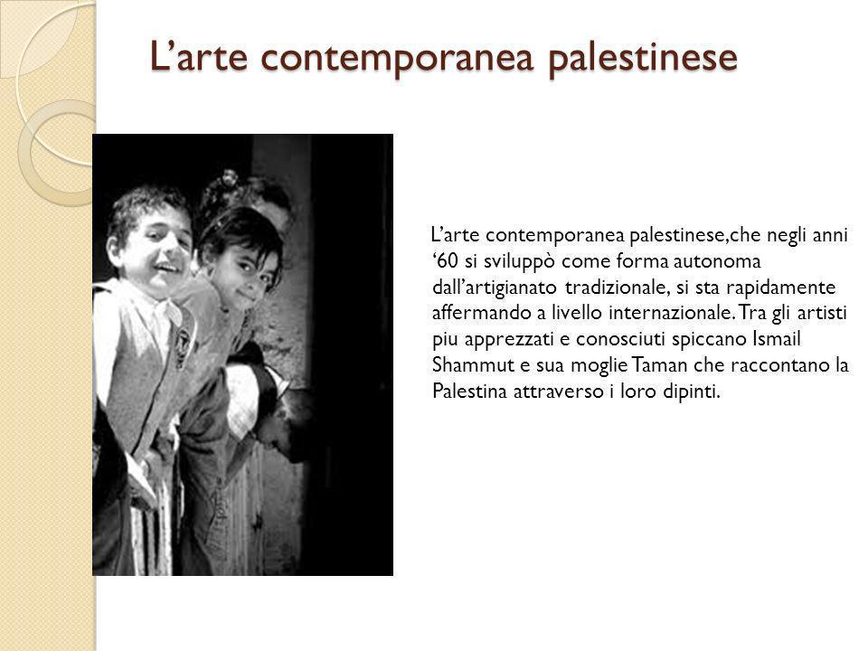 Larte contemporanea palestinese Larte contemporanea palestinese,che negli anni 60 si sviluppò come forma autonoma dallartigianato tradizionale, si sta
