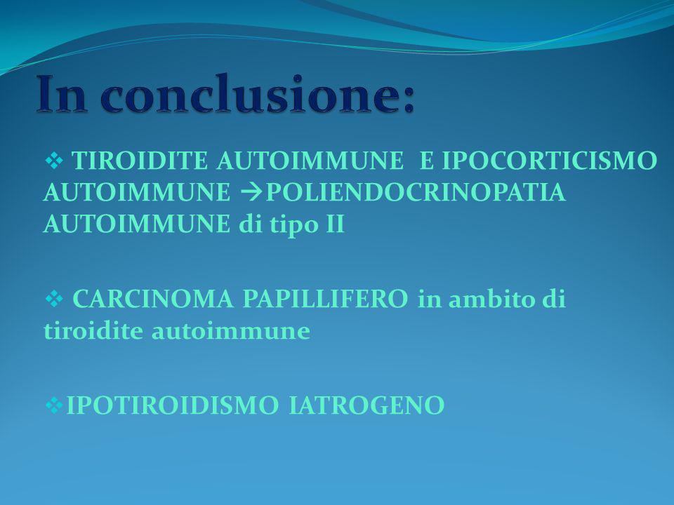TIROIDITE AUTOIMMUNE E IPOCORTICISMO AUTOIMMUNE POLIENDOCRINOPATIA AUTOIMMUNE di tipo II CARCINOMA PAPILLIFERO in ambito di tiroidite autoimmune IPOTI