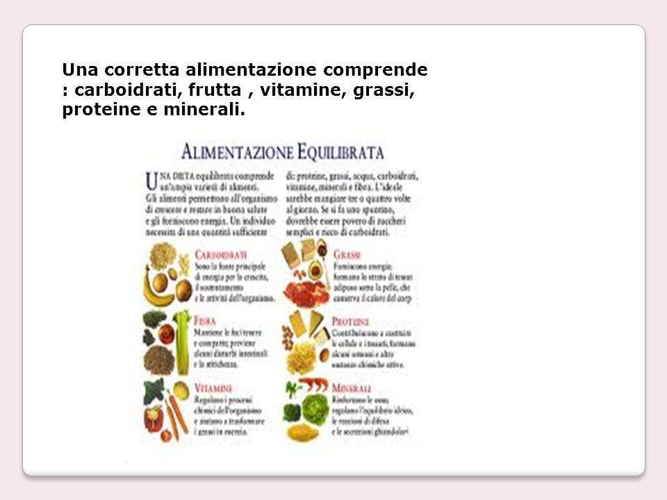 Una corretta alimentazione comprende : carboidrati, frutta, vitamine, grassi, proteine e minerali.