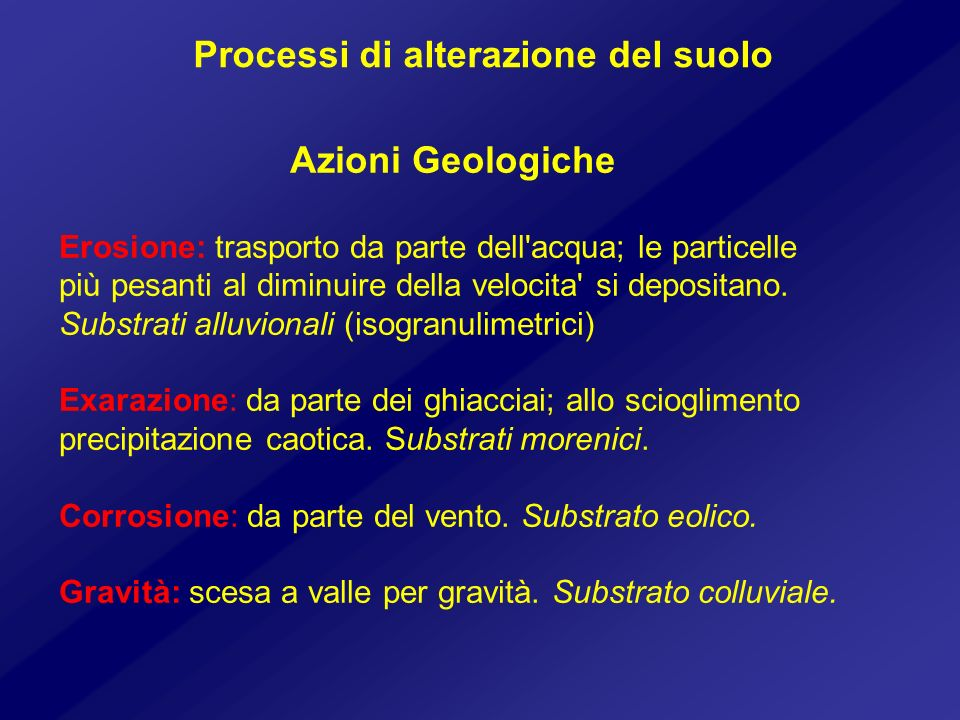 Processi di alterazione del suolo Azioni Geologiche Erosione: trasporto da parte dell'acqua; le particelle più pesanti al diminuire della velocita' si
