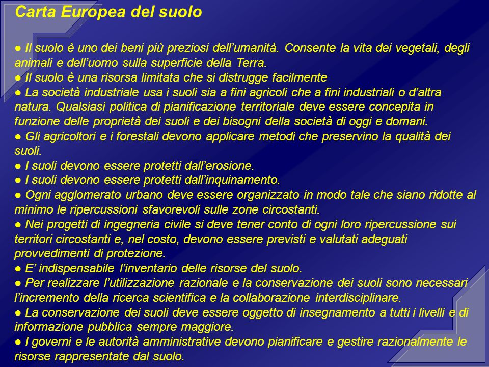 Carta Europea del suolo Il suolo è uno dei beni più preziosi dellumanità. Consente la vita dei vegetali, degli animali e delluomo sulla superficie del