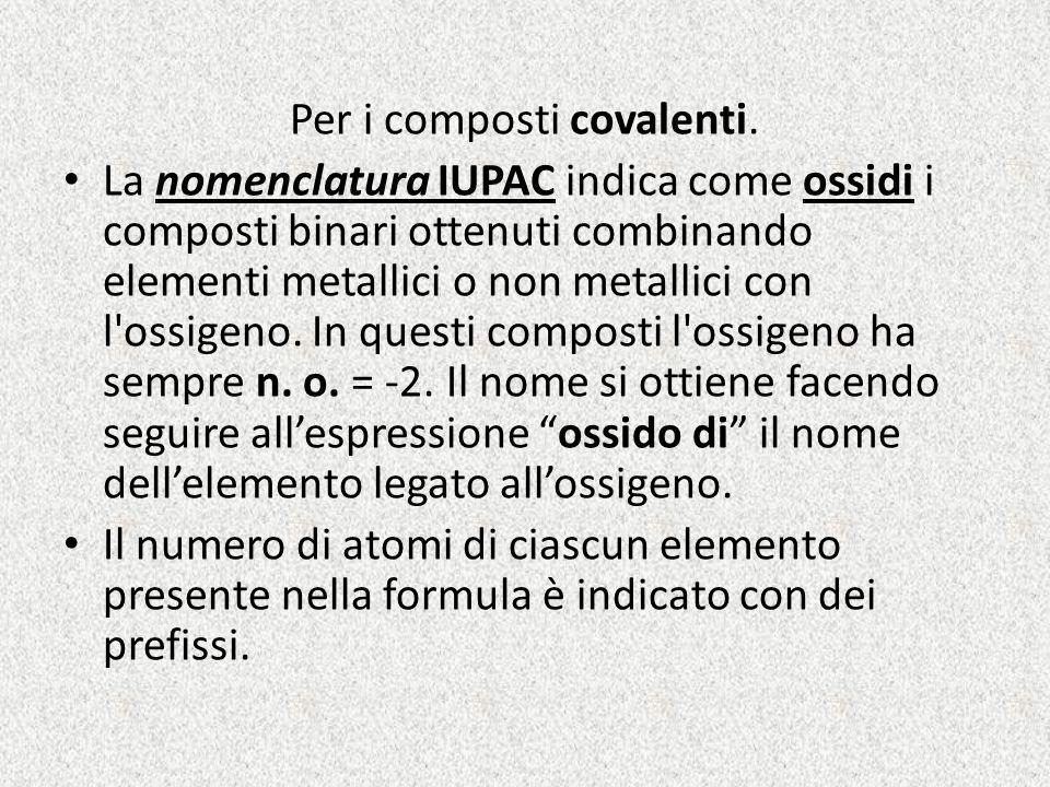 Per i composti covalenti. La nomenclatura IUPAC indica come ossidi i composti binari ottenuti combinando elementi metallici o non metallici con l'ossi