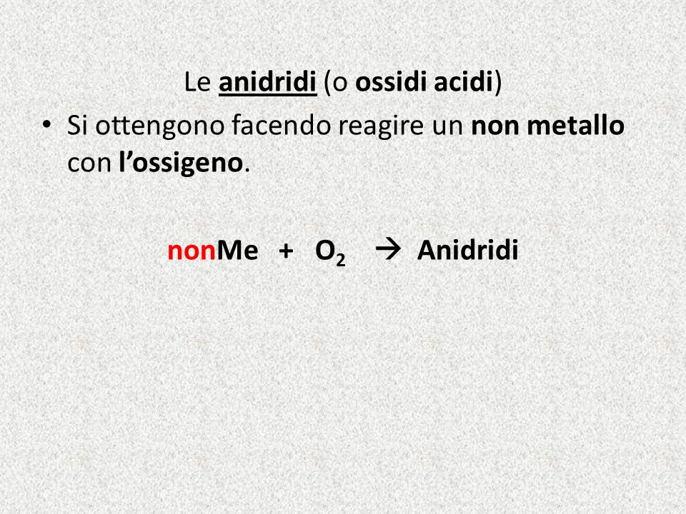 Le anidridi (o ossidi acidi) Si ottengono facendo reagire un non metallo con lossigeno. nonMe + O 2 Anidridi