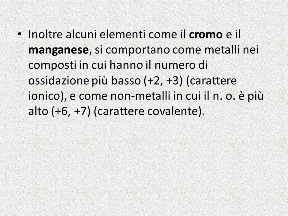 Inoltre alcuni elementi come il cromo e il manganese, si comportano come metalli nei composti in cui hanno il numero di ossidazione più basso (+2, +3)