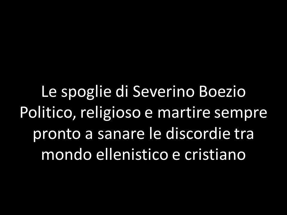 Le spoglie di Severino Boezio Politico, religioso e martire sempre pronto a sanare le discordie tra mondo ellenistico e cristiano