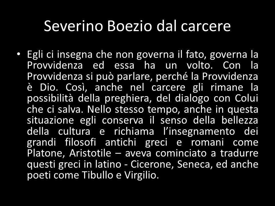 Severino Boezio dal carcere Egli ci insegna che non governa il fato, governa la Provvidenza ed essa ha un volto.