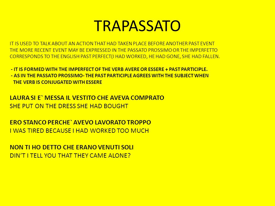 TRAPASSATO IT IS USED TO TALK ABOUT AN ACTION THAT HAD TAKEN PLACE BEFORE ANOTHER PAST EVENT THE MORE RECENT EVENT MAY BE EXPRESSED IN THE PASSATO PROSSIMO OR THE IMPERFETTO CORRESPONDS TO THE ENGLISH PAST PERFECT(I HAD WORKED, HE HAD GONE, SHE HAD FALLEN.