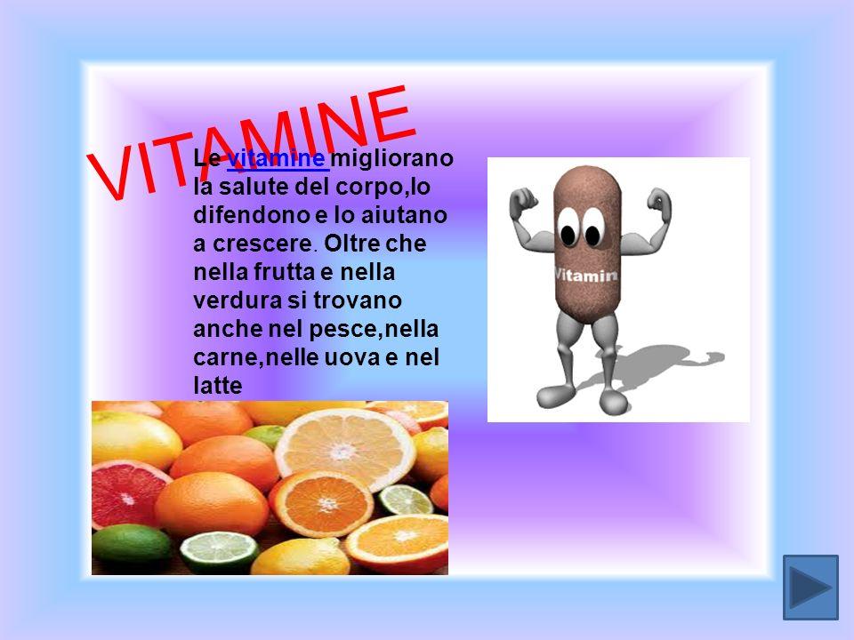 V I T A M I N E Le vitamine migliorano la salute del corpo,lo difendono e lo aiutano a crescere. Oltre che nella frutta e nella verdura si trovano anc