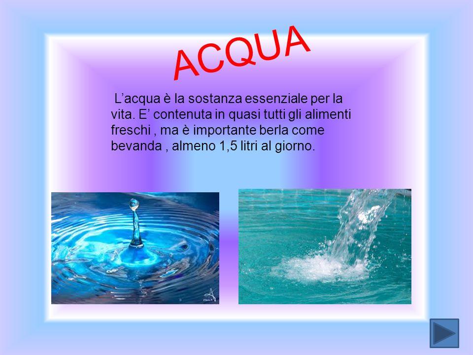 A C Q U A Lacqua è la sostanza essenziale per la vita. E contenuta in quasi tutti gli alimenti freschi, ma è importante berla come bevanda, almeno 1,5