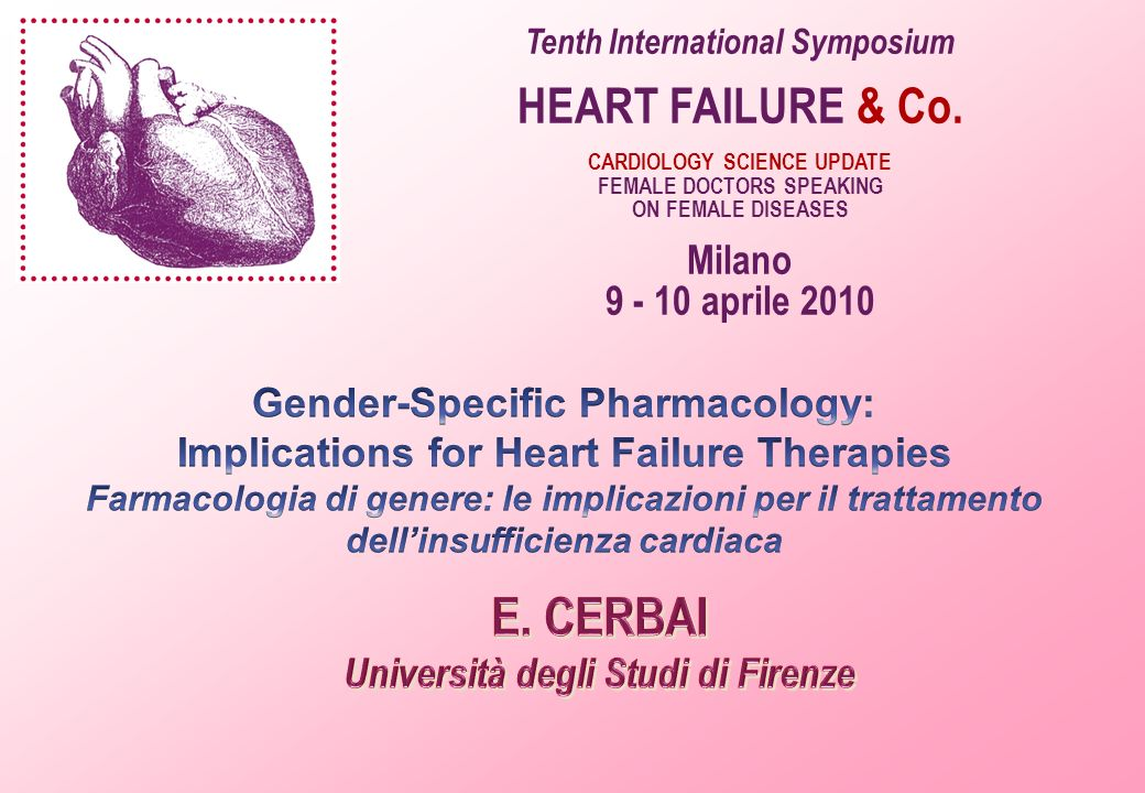 Tenth International Symposium HEART FAILURE & Co. CARDIOLOGY SCIENCE UPDATE FEMALE DOCTORS SPEAKING ON FEMALE DISEASES Milano 9 - 10 aprile 2010