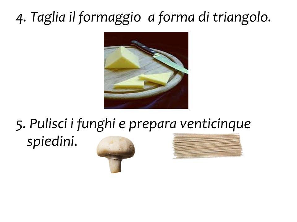 4. Taglia il formaggio a forma di triangolo. 5. Pulisci i funghi e prepara venticinque spiedini.