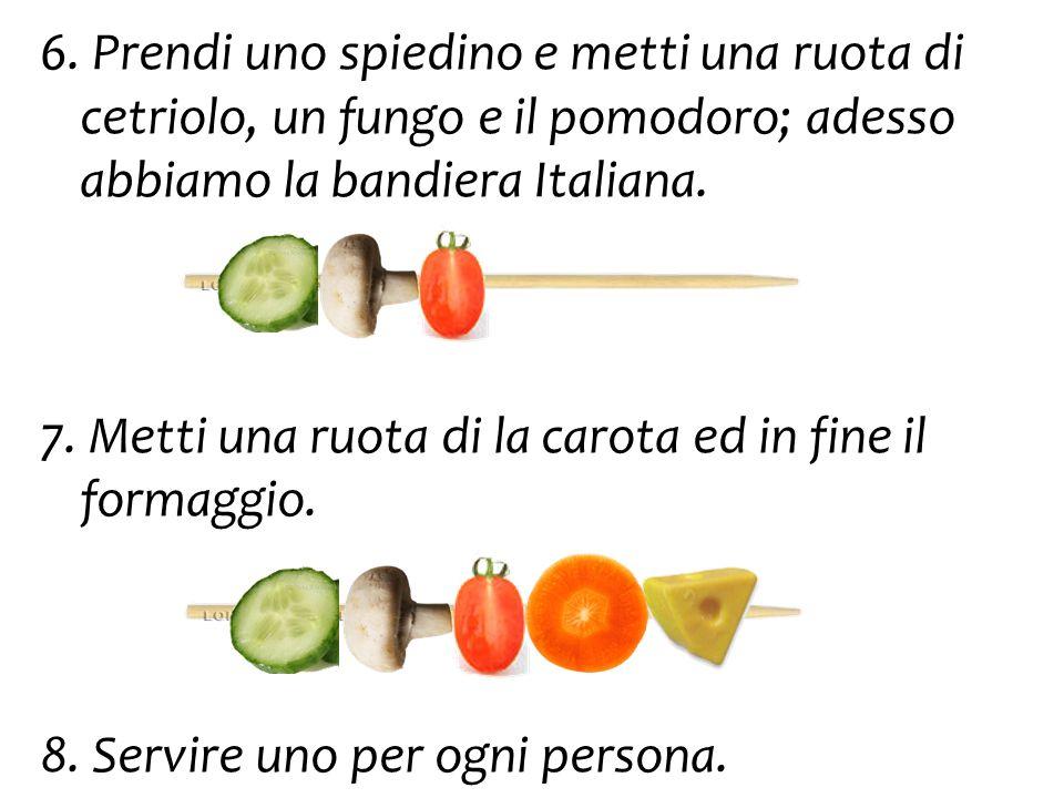 6. Prendi uno spiedino e metti una ruota di cetriolo, un fungo e il pomodoro; adesso abbiamo la bandiera Italiana. 7. Metti una ruota di la carota ed
