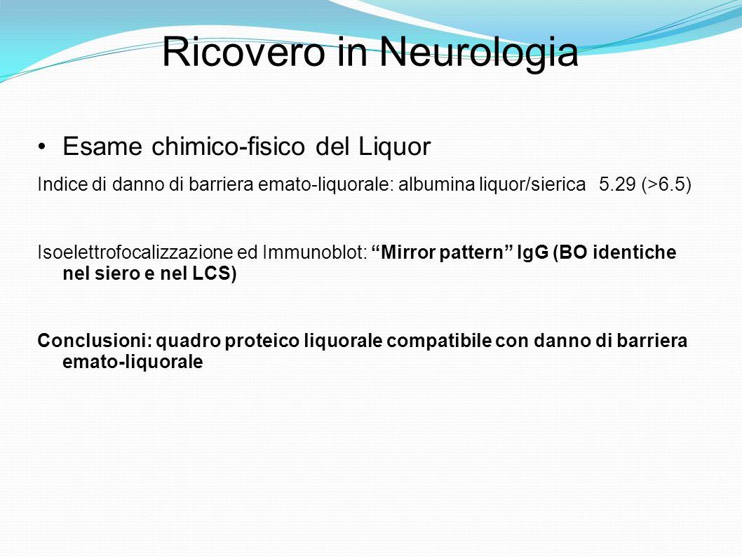 Ricovero in Neurologia Esame chimico-fisico del Liquor Indice di danno di barriera emato-liquorale: albumina liquor/sierica 5.29 (>6.5) Isoelettrofocalizzazione ed Immunoblot: Mirror pattern IgG (BO identiche nel siero e nel LCS) Conclusioni: quadro proteico liquorale compatibile con danno di barriera emato-liquorale