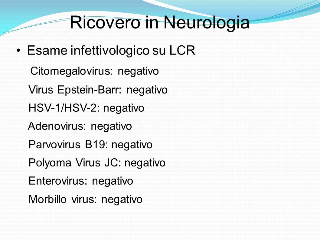 Ricovero in Neurologia Esame infettivologico su LCR Citomegalovirus: negativo Virus Epstein-Barr: negativo HSV-1/HSV-2: negativo Adenovirus: negativo Parvovirus B19: negativo Polyoma Virus JC: negativo Enterovirus: negativo Morbillo virus: negativo