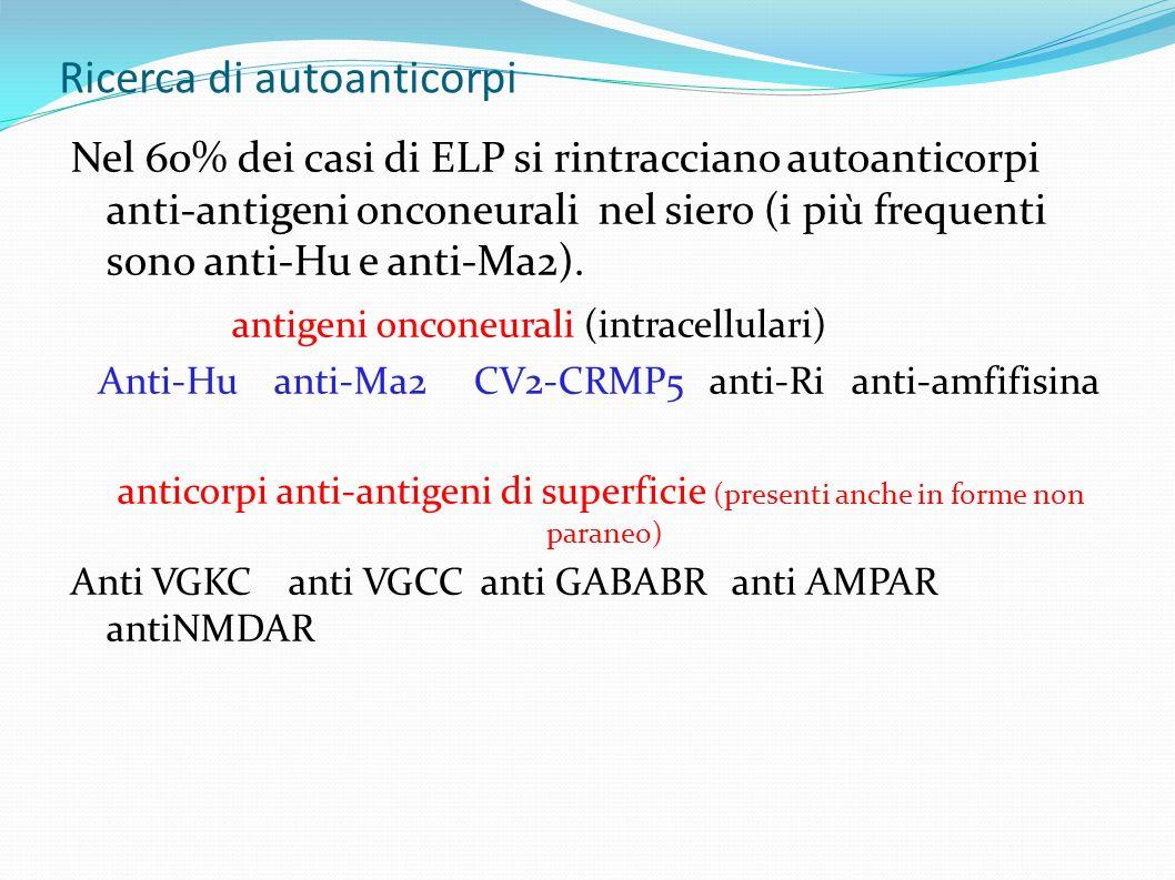 Ricerca di autoanticorpi Nel 60% dei casi di ELP si rintracciano autoanticorpi anti-antigeni onconeurali nel siero (i più frequenti sono anti-Hu e anti-Ma2).