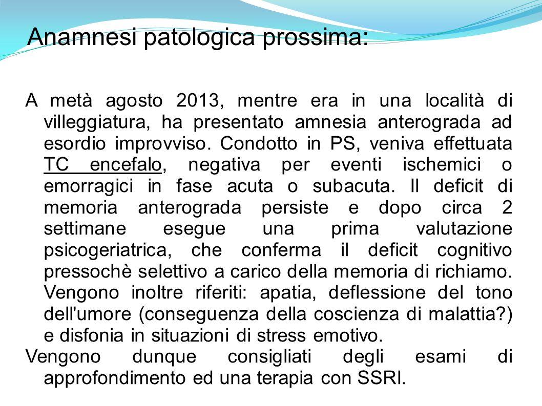 Anamnesi patologica prossima: A metà agosto 2013, mentre era in una località di villeggiatura, ha presentato amnesia anterograda ad esordio improvviso.