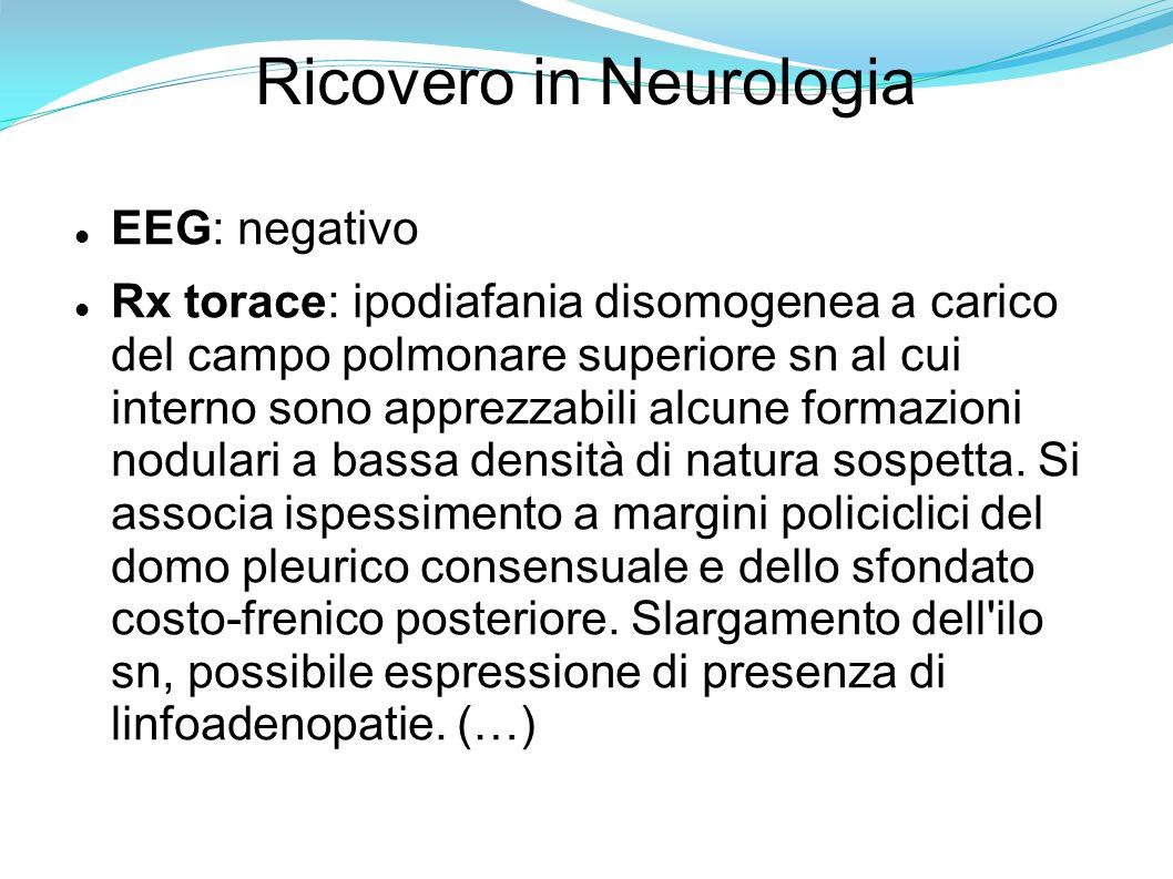Ricovero in Neurologia EEG: negativo Rx torace: ipodiafania disomogenea a carico del campo polmonare superiore sn al cui interno sono apprezzabili alcune formazioni nodulari a bassa densità di natura sospetta.