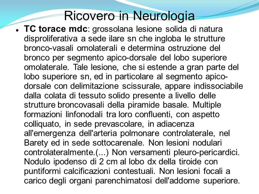 Ricovero in Neurologia Broncoscopia Emisistema destro: non lesioni endocanalicolarie/o intramurali macroscopicamente visibili Emisistema sinistro: libero il bronco principale, l inferiore con i segmentari e la lingula.