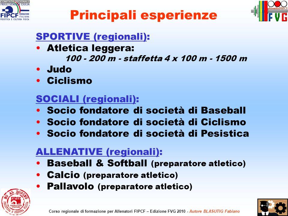 3 Corso regionale di formazione per Allenatori FIPCF – Edizione FVG 2010 - Autore BLASUTIG Fabiano SPORTIVE (regionali): Atletica leggera: 100 - 200 m - staffetta 4 x 100 m - 1500 m Judo Ciclismo SOCIALI (regionali): Socio fondatore di società di Baseball Socio fondatore di società di Ciclismo Socio fondatore di società di Pesistica ALLENATIVE (regionali): Baseball & Softball (preparatore atletico) Calcio (preparatore atletico) Pallavolo (preparatore atletico) Principali esperienze