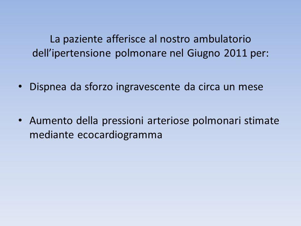 La paziente afferisce al nostro ambulatorio dellipertensione polmonare nel Giugno 2011 per: Dispnea da sforzo ingravescente da circa un mese Aumento d