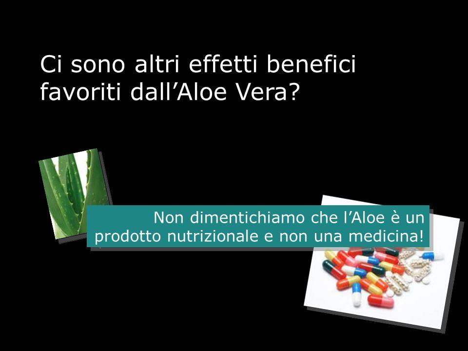 Ci sono altri effetti benefici favoriti dallAloe Vera? Non dimentichiamo che lAloe è un prodotto nutrizionale e non una medicina!