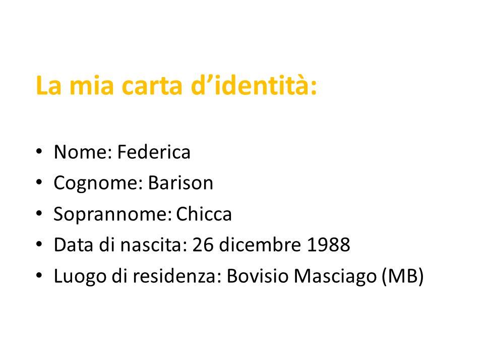 La mia carta didentità: Nome: Federica Cognome: Barison Soprannome: Chicca Data di nascita: 26 dicembre 1988 Luogo di residenza: Bovisio Masciago (MB)