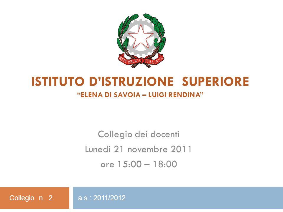ISTITUTO DISTRUZIONE SUPERIORE ELENA DI SAVOIA – LUIGI RENDINA Collegio dei docenti Lunedì 21 novembre 2011 ore 15:00 – 18:00 Collegio n. 2 a.s.: 2011