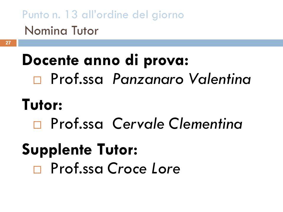 Punto n. 13 allordine del giorno Nomina Tutor 27 Docente anno di prova: Prof.ssa Panzanaro Valentina Tutor: Prof.ssa Cervale Clementina Supplente Tuto