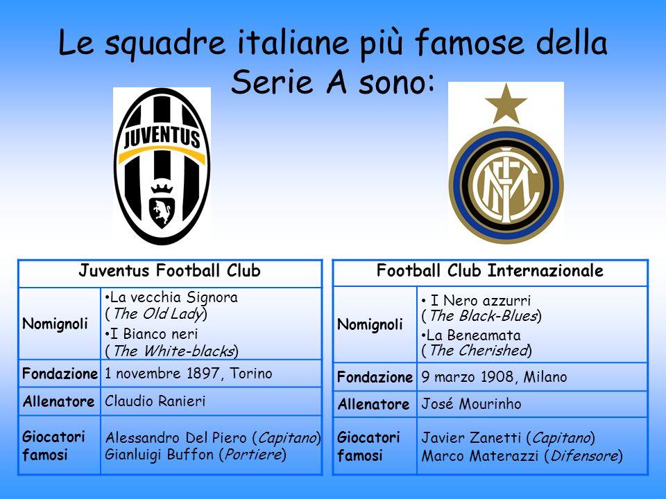 Le squadre italiane più famose della Serie A sono: Juventus Football Club Nomignoli La vecchia Signora (The Old Lady) I Bianco neri (The White-blacks)