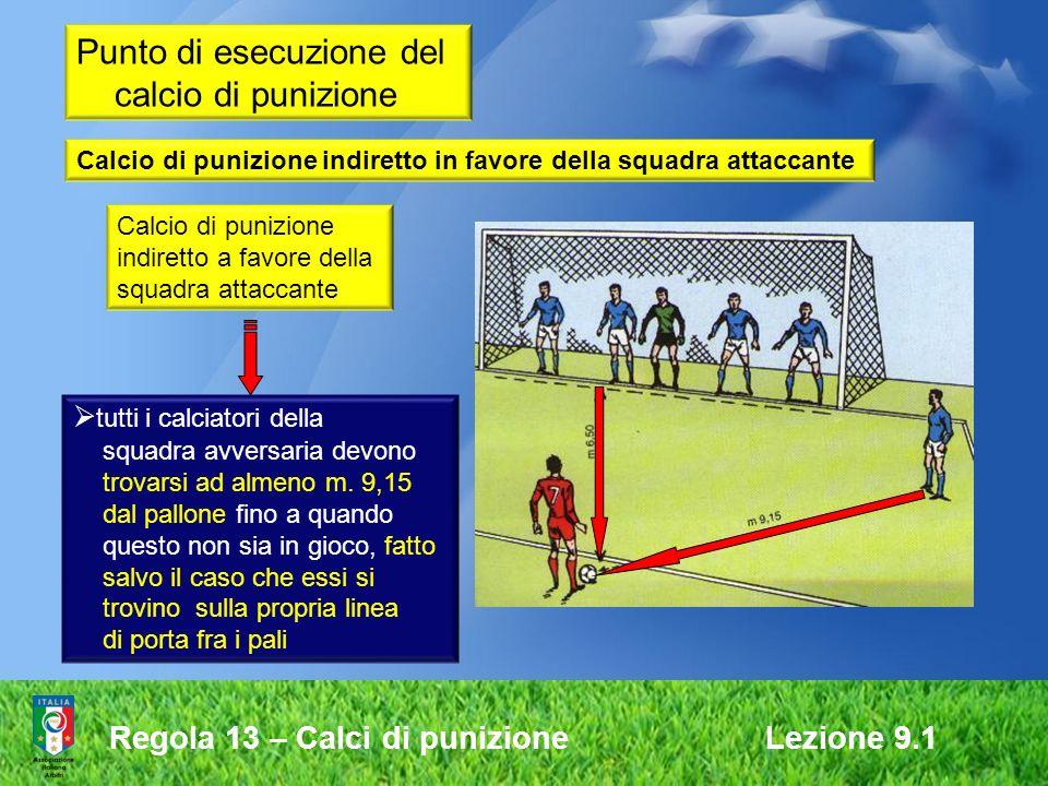 Regola 13 – Calci di punizione Lezione 9.1 Punto di esecuzione del calcio di punizione Calcio di punizione indiretto a favore della squadra attaccante tutti i calciatori della squadra avversaria devono trovarsi ad almeno m.