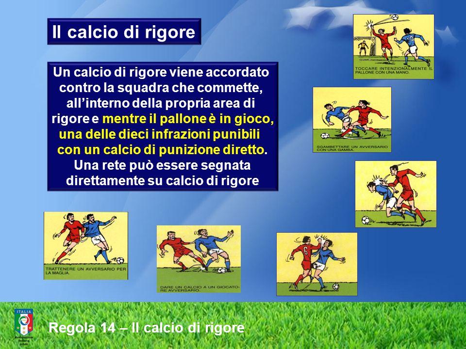 Un calcio di rigore viene accordato contro la squadra che commette, allinterno della propria area di rigore e mentre il pallone è in gioco, una delle dieci infrazioni punibili con un calcio di punizione diretto.