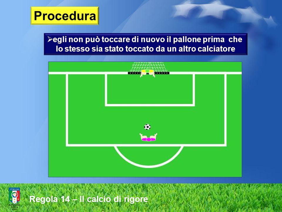 Procedura egli non può toccare di nuovo il pallone prima che lo stesso sia stato toccato da un altro calciatore Regola 14 – Il calcio di rigore