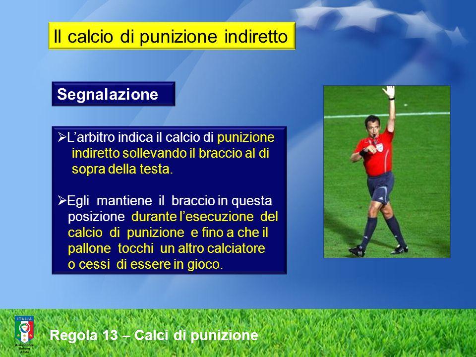 Regola 13 – Calci di punizione Segnalazione Larbitro indica il calcio di punizione indiretto sollevando il braccio al di sopra della testa. Egli manti