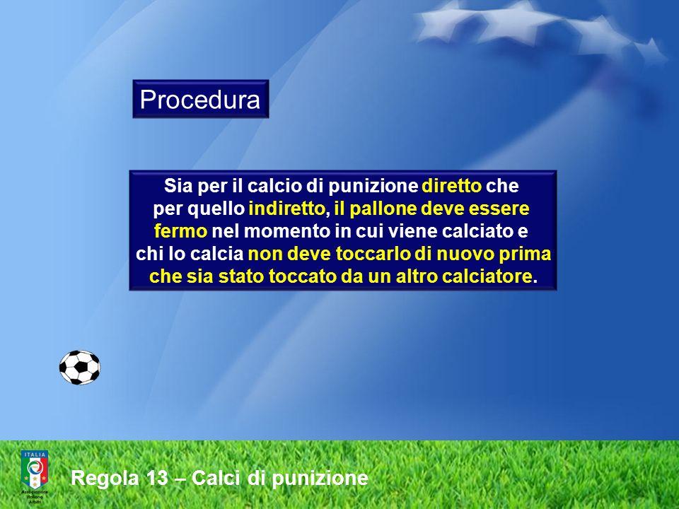 Regola 13 – Calci di punizione Sia per il calcio di punizione diretto che per quello indiretto, il pallone deve essere fermo nel momento in cui viene