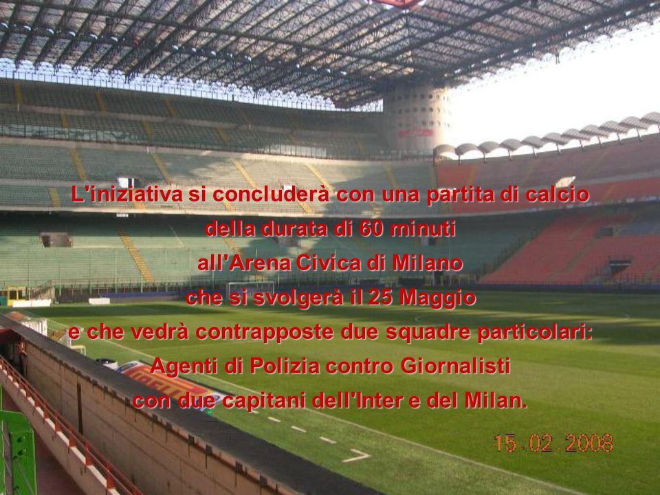 L iniziativa si concluderà con una partita di calcio della durata di 60 minuti all Arena Civica di Milano che si svolgerà il 25 Maggio e che vedrà contrapposte due squadre particolari: Agenti di Polizia contro Giornalisti con due capitani dell Inter e del Milan.