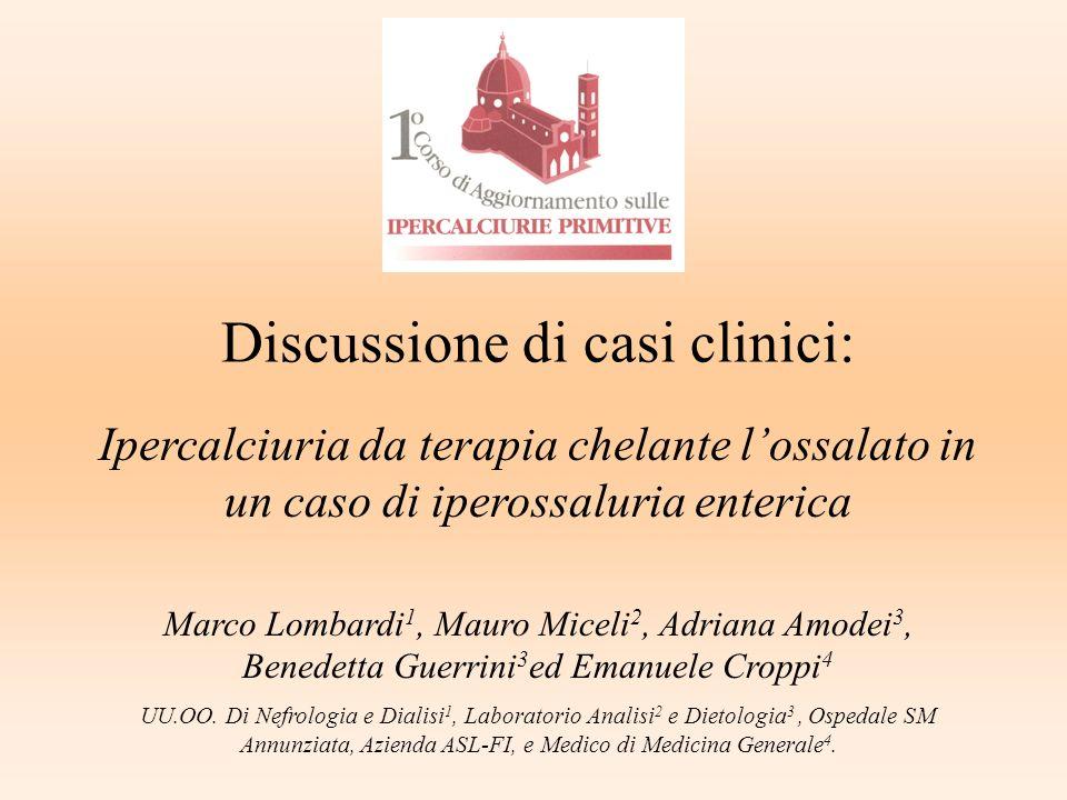Discussione di casi clinici: Ipercalciuria da terapia chelante lossalato in un caso di iperossaluria enterica Marco Lombardi 1, Mauro Miceli 2, Adrian