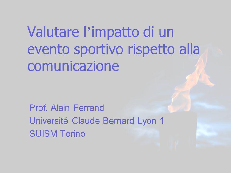 Valutare l impatto di un evento sportivo rispetto alla comunicazione Prof. Alain Ferrand Université Claude Bernard Lyon 1 SUISM Torino