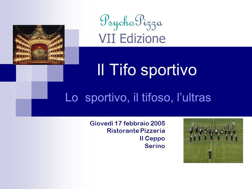 Lo sportivo, il tifoso, lultras Il Tifo sportivo VII Edizione Giovedì 17 febbraio 2005 Ristorante Pizzeria Il Ceppo Serino PsychoPizza