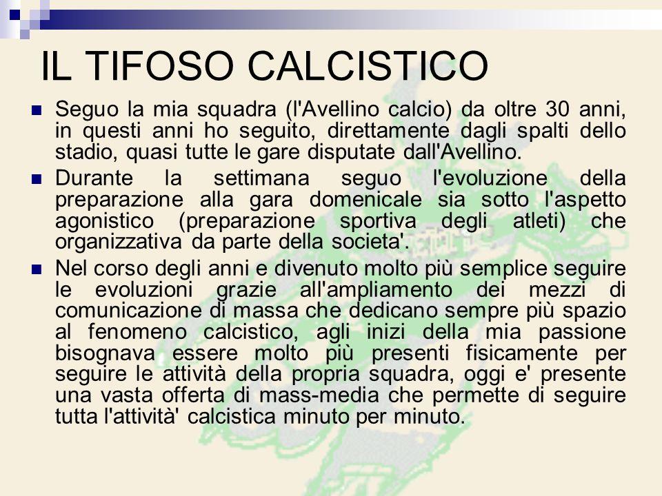 IL TIFOSO CALCISTICO Seguo la mia squadra (l Avellino calcio) da oltre 30 anni, in questi anni ho seguito, direttamente dagli spalti dello stadio, quasi tutte le gare disputate dall Avellino.
