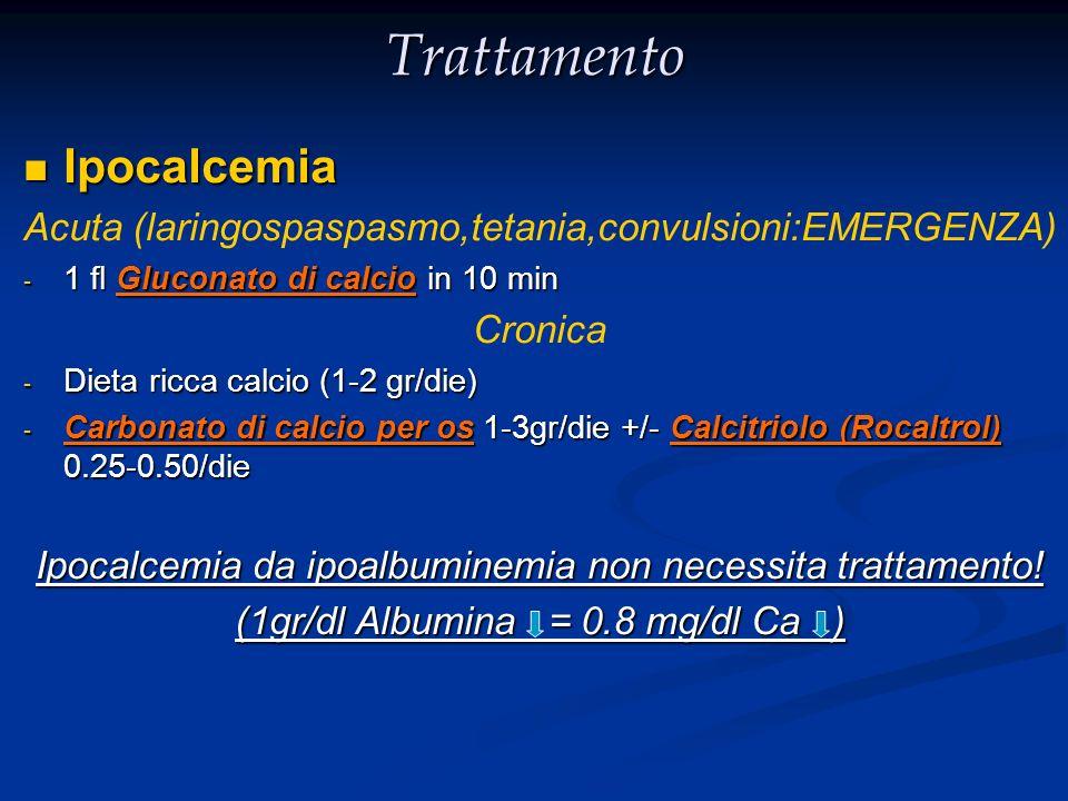 Trattamento Ipocalcemia Ipocalcemia Acuta (laringospaspasmo,tetania,convulsioni:EMERGENZA) - 1 fl Gluconato di calcio in 10 min Cronica - Dieta ricca