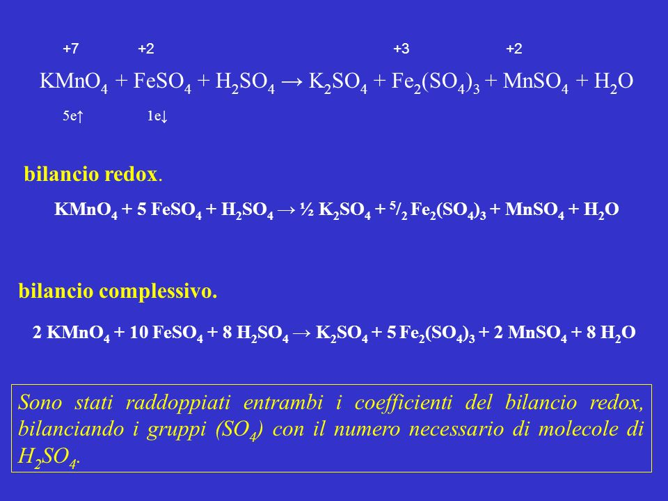 +7 +2 +3 +2 KMnO 4 + FeSO 4 + H 2 SO 4 K 2 SO 4 + Fe 2 (SO 4 ) 3 + MnSO 4 + H 2 O 5e 1e bilancio redox. KMnO 4 + 5 FeSO 4 + H 2 SO 4 ½ K 2 SO 4 + 5 /