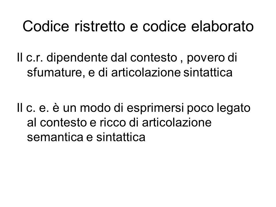 Codice ristretto e codice elaborato Il c.r. dipendente dal contesto, povero di sfumature, e di articolazione sintattica Il c. e. è un modo di esprimer