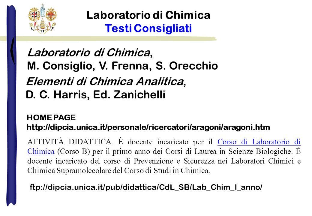 Laboratorio di Chimica Testi Consigliati Laboratorio di Chimica, M. Consiglio, V. Frenna, S. Orecchio HOME PAGE http://dipcia.unica.it/personale/ricer